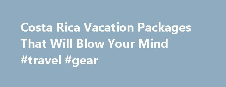 Costa Rica Vacation Packages That Will Blow Your Mind #travel #gear http://travel.nef2.com/costa-rica-vacation-packages-that-will-blow-your-mind-travel-gear/  #costa rica travel packages # Costa Rica Vacation Packages Read more Watch Our Video Below On Our Available Costa Rica Vacation Packages Over the past number of years, CRV has been providing some of the best Costa Rica vacation packages available and some customized ones that even surprised us by clients who knew exactly what […]