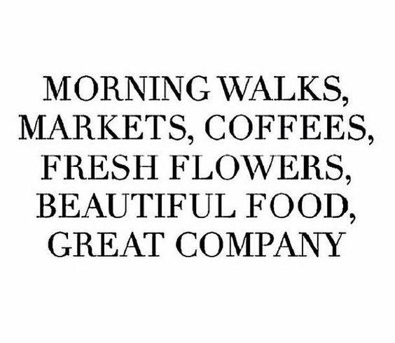 morning walks, markets, coffees, fresh flowers, beautiful food, great company...