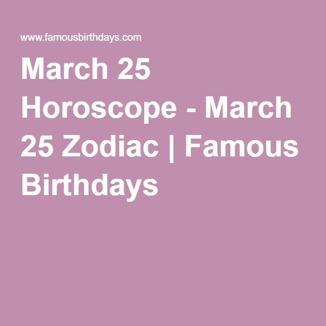 I don't actually believe in this.  It's just entertaining. March 25 Horoscope - March 25 Zodiac | Famous Birthdays