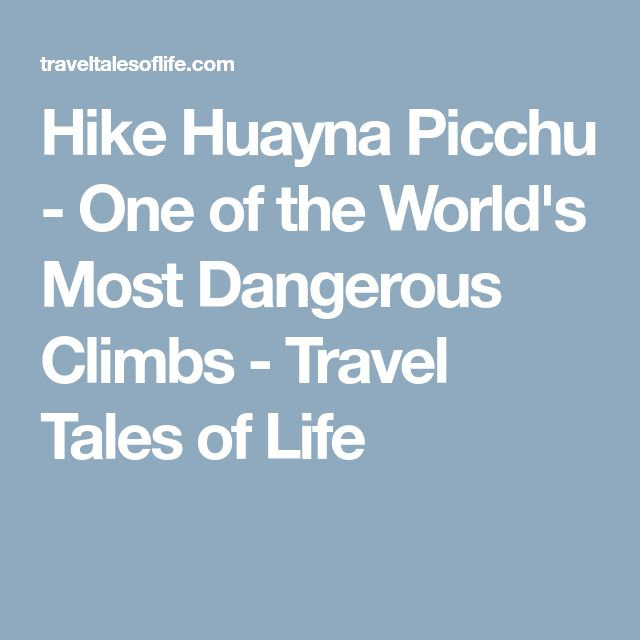 Hike Huayna Picchu - One of the World's Most Dangerous Climbs - Travel Tales of Life