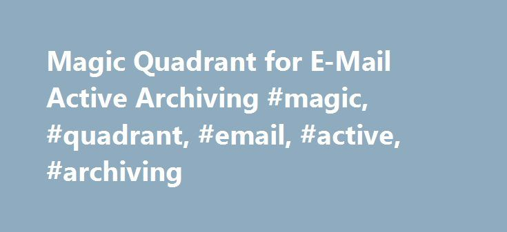 Magic Quadrant for E-Mail Active Archiving #magic, #quadrant, #email, #active, #archiving http://sudan.remmont.com/magic-quadrant-for-e-mail-active-archiving-magic-quadrant-email-active-archiving/  # Magic Quadrant for E-Mail Active Archiving Summary E-mail active archiving products continue to add functionality to meet new market demands. Solutions are available to meet basic and complex requirements at a corresponding range in price. Table of Contents What You Need to Know Magic Quadrant…