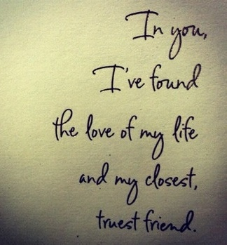 In you I've found the love of my life and my closest truest friend.