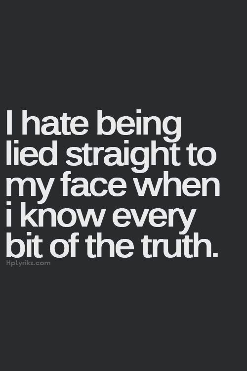 I hate being lied straight to my face when I know every bit of the truth.