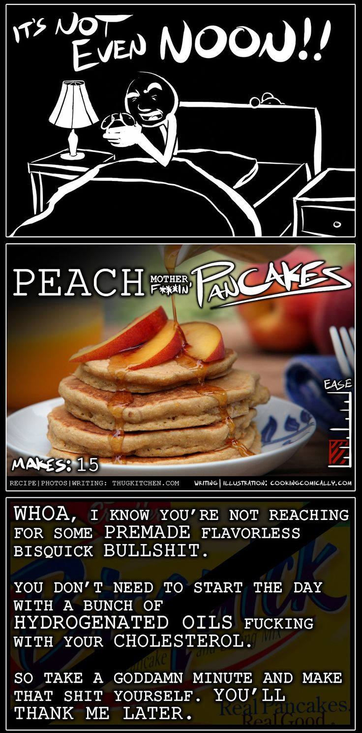 YOU NEED TO EAT SOME GODDAMN BREAKFAST. Thug Kitchen and Cooking Comically teamed up to serve your ass some peach pancakes. We also wanted to say congratu-fuckin-lations to Tyler for his upcoming cookbook dropping October 1st. I can't wait to read that shit. Recipe available at thugkitchen.com