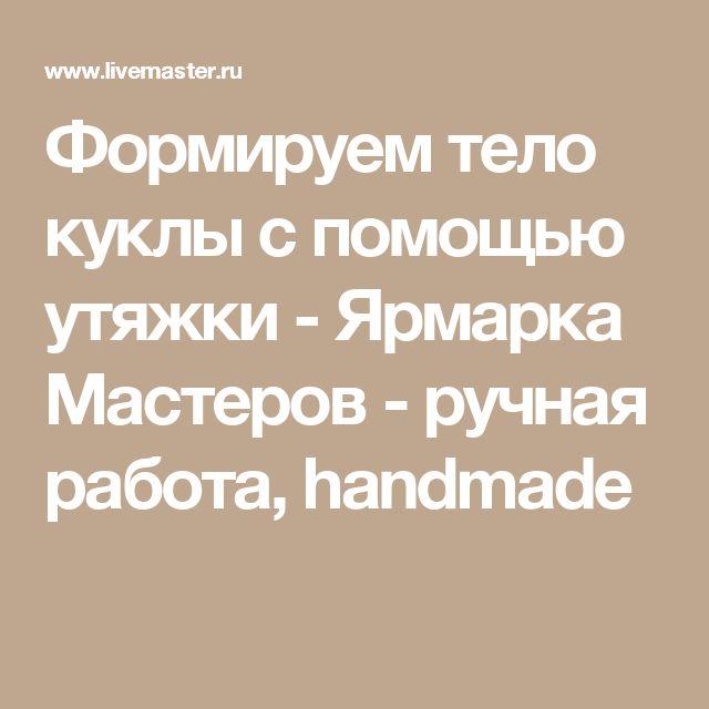 Формируем тело куклы с помощью утяжки - Ярмарка Мастеров - ручная работа, handmade