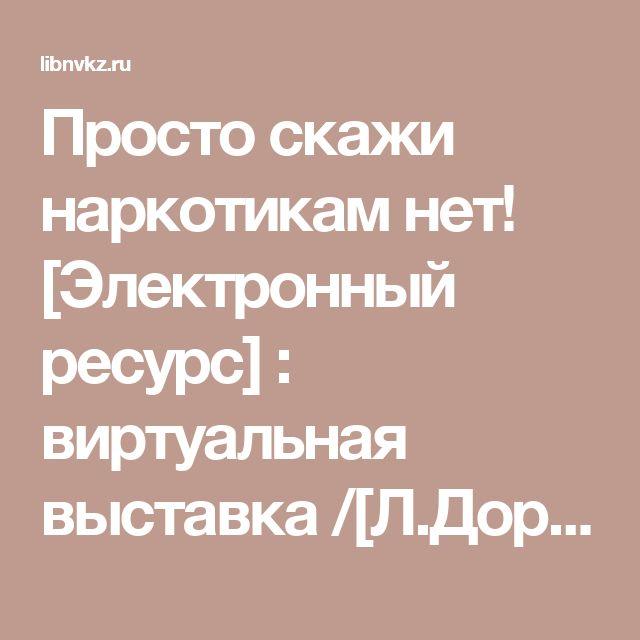 Просто скажи наркотикам нет! [Электронный ресурс] : виртуальная выставка /[Л.Дорофина] / [МБУ «МИБС» г. Новокузнецка, ИЦОД]; - Электрон. дан. –  Новокузнецк, 2017. – Режим доступа: http://libnvkz.ru/chitatelyam/bud-v-trende-chitai/virt-vistavki-i-buktreileri/31573,  свободный. - Загл. с экрана.