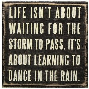 .It took many years of many storms before I learned to dance.  Now I start at the first sprinkle.