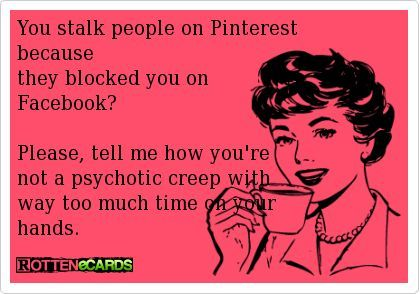 so true. i had to block her on facebook only for her to create a new account so she could continue to stalk and she also discovered pinterest while stalking me on facebook and followed me over here. Her whole game is weak!!!!