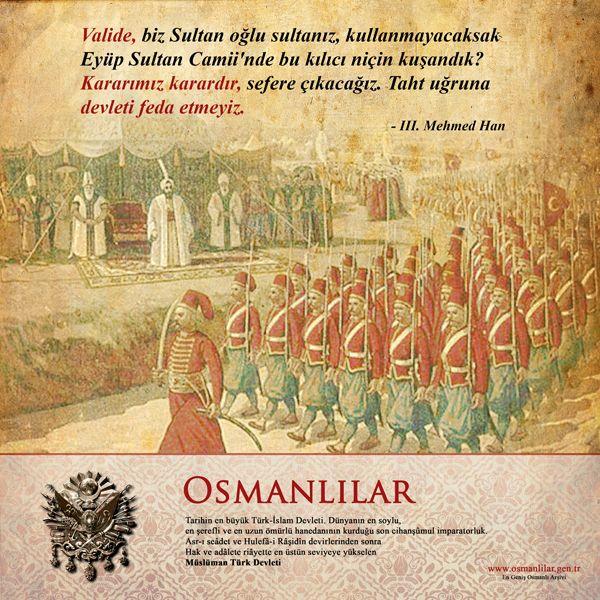 Kararımız karardır, sefere çıkacağız. Taht uğruna devleti feda etmeyiz. III. Mehmed Han http://osmanlilar.gen.tr/