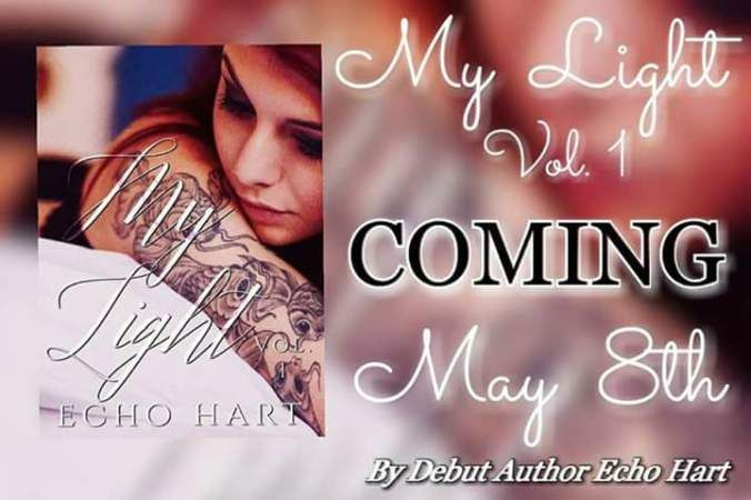 MY LIGHT              Vol. 1  The first book in the Light Series   By Debut Author Echo Hart COMING MAY 8th TO KINDLES EVERYWHERE  SYNOPSIS   Rena:  After living life full of rejection loss and betrayal Rena keeps everyone at a distance.  She doesnt trust anyone especially with her heart and makes damn sure to keep herself guarded. With a steel cage wrapped firmly around her heart Shes promised herself she will never give anyone the chance to repeat history.  Her world is lonely but its a…