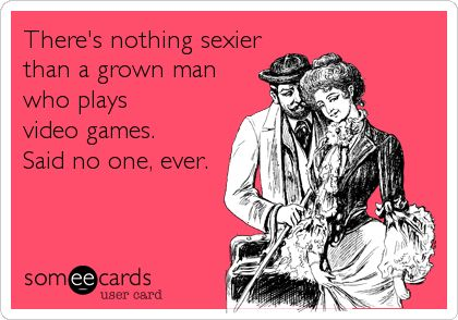 There's nothing sexier than a grown man who plays video games. Said no one, ever.