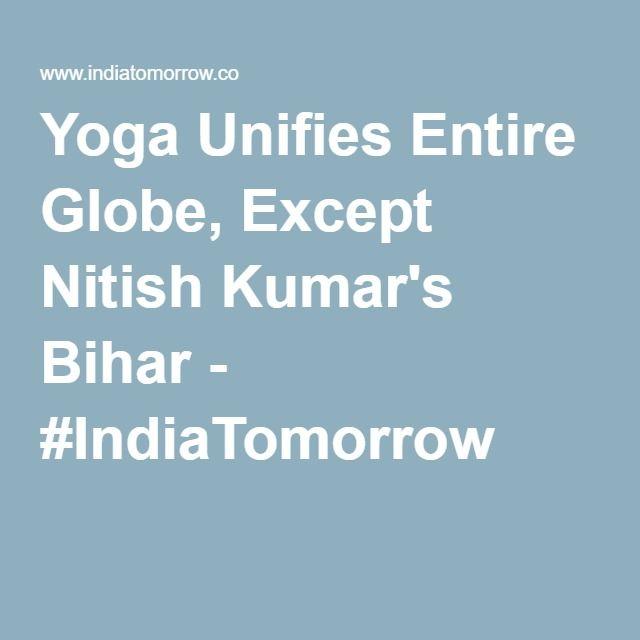 Yoga Unifies Entire Globe, Except Nitish Kumar's Bihar - #IndiaTomorrow