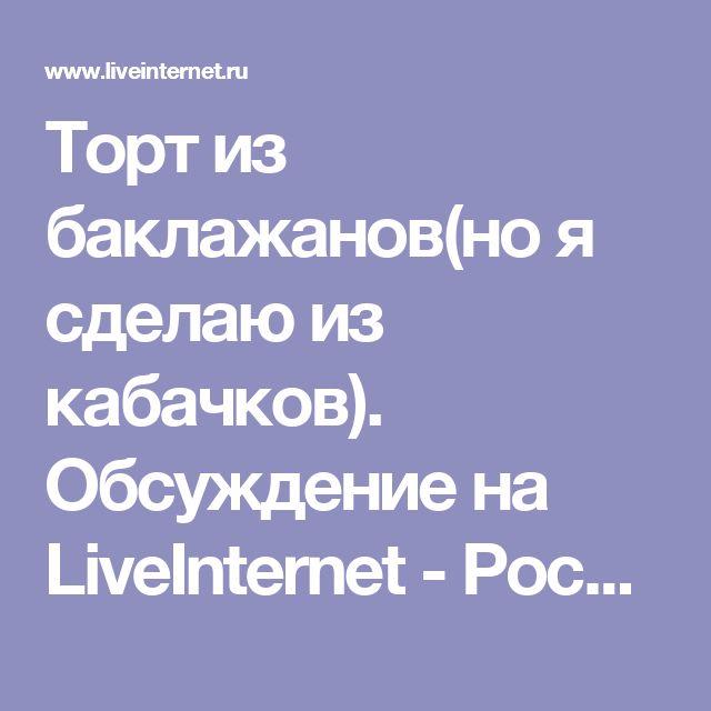 Торт из баклажанов(но я сделаю из кабачков). Обсуждение на LiveInternet - Российский Сервис Онлайн-Дневников