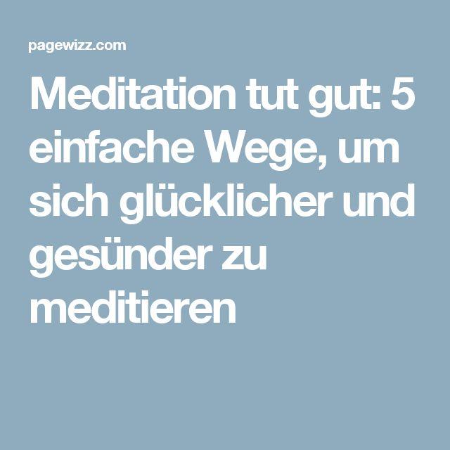 Meditation tut gut: 5 einfache Wege, um sich glücklicher und gesünder zu meditieren