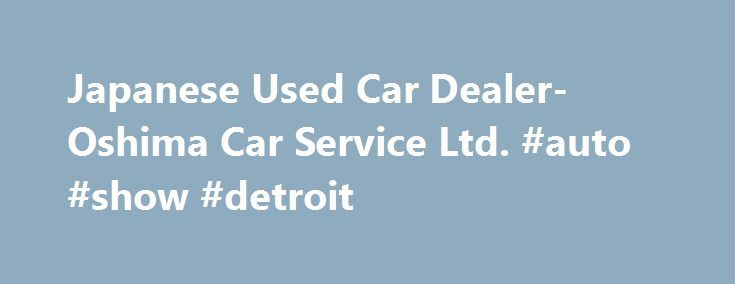 Japanese Used Car Dealer-Oshima Car Service Ltd. #auto #show #detroit http://uk.remmont.com/japanese-used-car-dealer-oshima-car-service-ltd-auto-show-detroit/  #auto tader # We offer the best cars High-Quality Our workshop is designated top-grade by a government ministry. Our experienced maintenance staff at our workshop carry out final inspections of cars that are shipped to our customers around the world. Direct Purchasing System We have a purchasing center for used cars. The biggest…