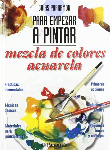 GUIAS PARRAMON PARA EMPEZAR A PINTAR MEZCLA COLORES:ACUARELA Guías parramón para empezar a pintar: Amazon.es: EQUIPO PARRAMON: Libros