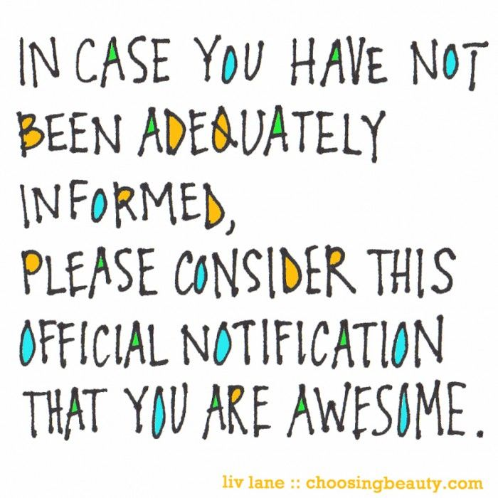 In case you have not been adequately informed, please consider this official notification that you are AWESOME!