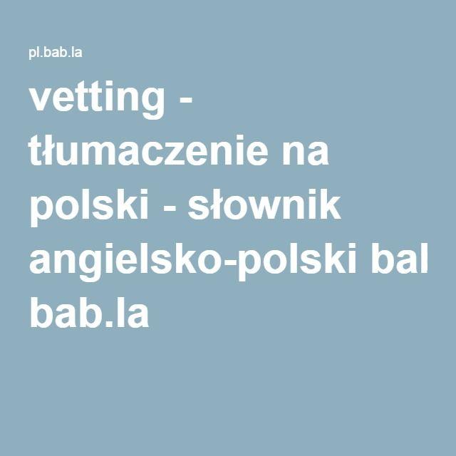 vetting - tłumaczenie na polski - słownik angielsko-polski bab.la