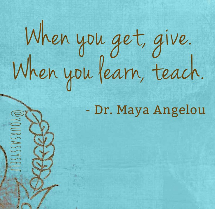 When you get, give. When you learn, teach. - Maya Angelou quote from The Secret to Happiness and Financial Independence - YourSassySelf.com