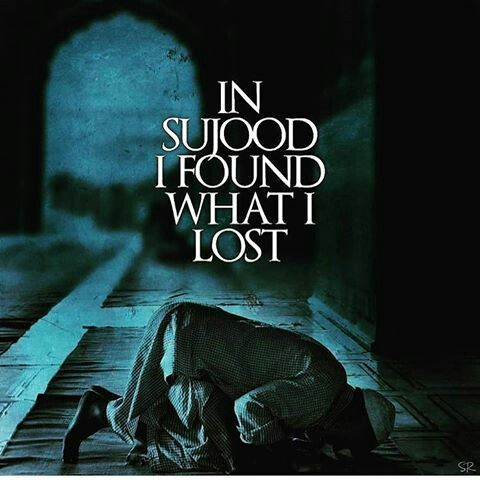 In sujood I found what I lost....