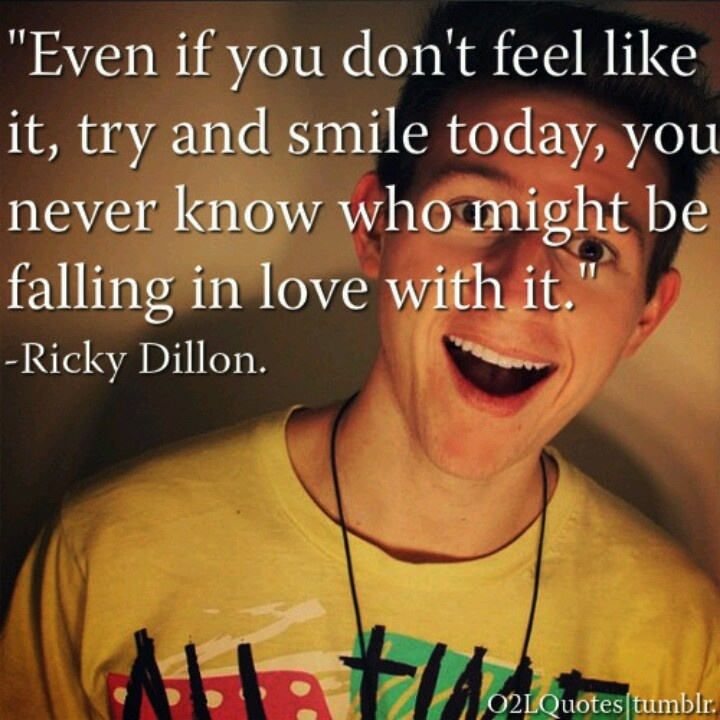 Even if you don't feel like it, try and smile today, you never know who might be falling in love with it. - Ricky Dillon
