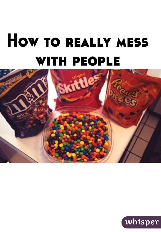 """How to really mess with people"""