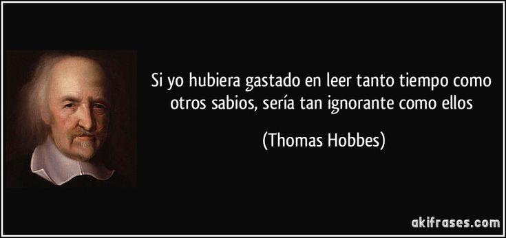 Si yo hubiera gastado en leer tanto tiempo como otros sabios, sería tan ignorante como ellos (Thomas Hobbes)