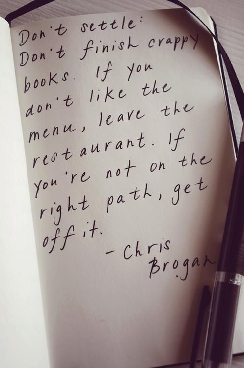 »Don't settle, Don't finish crappy books. If you don't like the menu, leave the restaurant. If you're not on the right path, get off it. -- Chris Brogan«