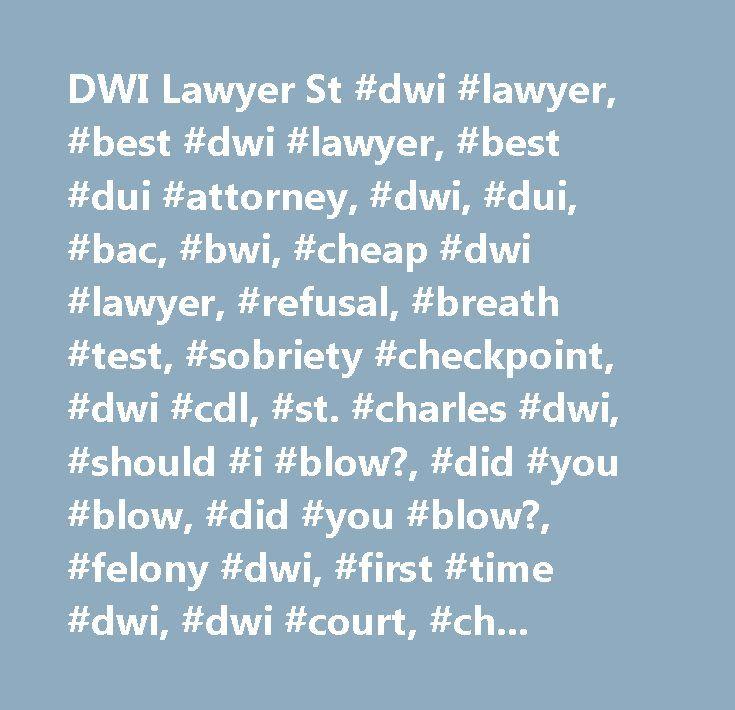 DWI Lawyer St #dwi #lawyer, #best #dwi #lawyer, #best #dui #attorney, #dwi, #dui, #bac, #bwi, #cheap #dwi #lawyer, #refusal, #breath #test, #sobriety #checkpoint, #dwi #cdl, #st. #charles #dwi, #should #i #blow?, #did #you #blow, #did #you #blow?, #felony #dwi, #first #time #dwi, #dwi #court, #cheap #dwi #lawyer, #satop, #dui #lawyerw, #dui #attorneys, #dui #law #firm, #dwi, #st. #louis #dui #lawyer, #st. #charles #dui #lawyer, #st. #peters #dui #lawyer, #o'fallon #dui #lawyer, #wentzville…