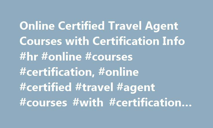 Online Certified Travel Agent Courses with Certification Info #hr #online #courses #certification, #online #certified #travel #agent #courses #with #certification #info http://flight.nef2.com/online-certified-travel-agent-courses-with-certification-info-hr-online-courses-certification-online-certified-travel-agent-courses-with-certification-info/  # Online Certified Travel Agent Courses with Certification Info Essential Information Most online travel agent courses are part of diploma…