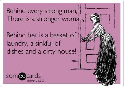 Behind every strong man, There is a stronger woman, Behind her is a basket of laundry, a sinkful of dishes and a dirty house!