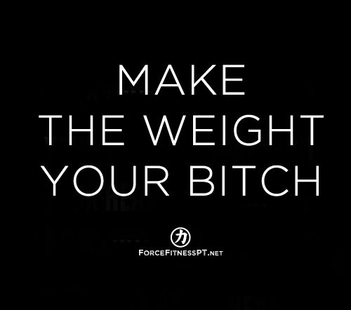 Make the Weight Your Bitch, Weight Lifting, Power Lifting, Fitness, Personal Training, Goals, Strength, Force Fitness,