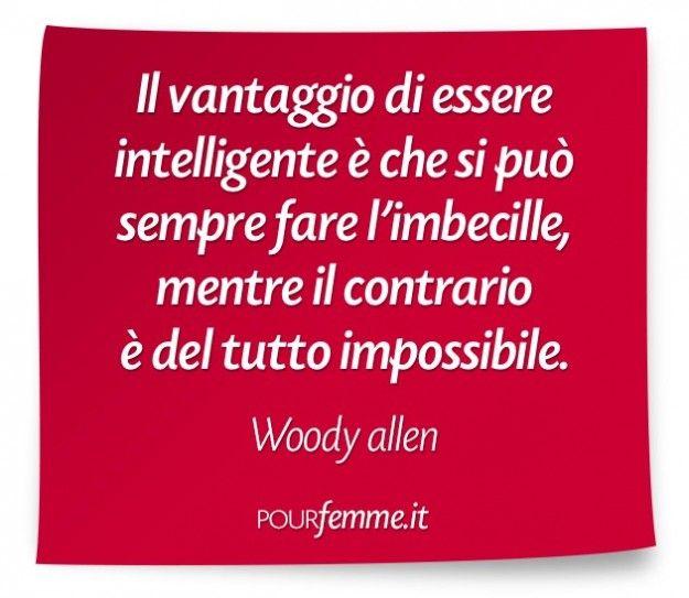 Celebre frase di Woody Allen Il vantaggio di essere intelligente è che si può sempre fare l'imbecille, mentre il contrario è del tutto impossibile. Woody Allen