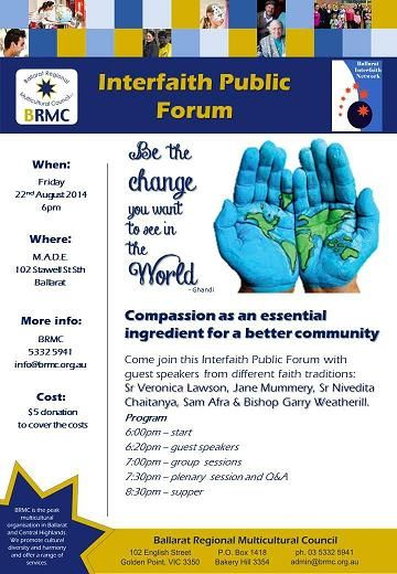 Interfaith Public Forum Come join with guest speakers from different faith traditions:  Sr Veronica Lawson, Jane Mummery, Sr Nivedita Chaitanya, Sam Afra & Bishop Garry Weatherill.  Program    6:00pm – start   8:30pm – supper      When: Friday 22nd August 2014   Where: M.A.D.E. 102 Stawell St Sth Ballarat  Contact BRMC ph 5332 5941  Email: info@brmc.org.au    Cost: $5 donation to cover the costs