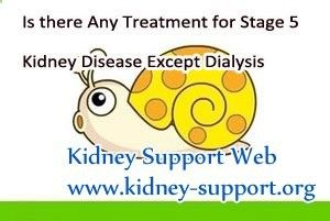 Is there any treatment for stage 5 kidney disease except dialysis ? In fact, stage 5 kidney disease is the end stage of kidney disease, which in general, need to be controlled by dialysis or renal transplant. But both of them will cost a large amount of money and may bring some side-effects.