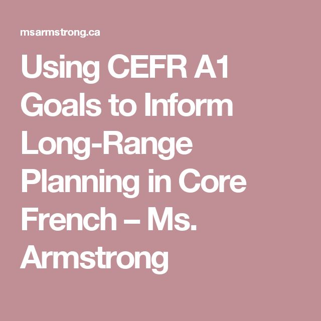 Using CEFR A1 Goals to Inform Long-Range Planning in Core French – Ms. Armstrong