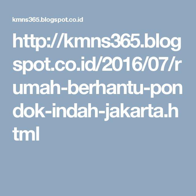 http://kmns365.blogspot.co.id/2016/07/rumah-berhantu-pondok-indah-jakarta.html