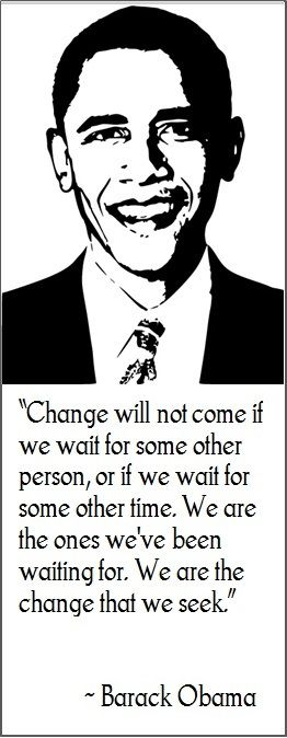 "Barack Obama: ""Change will not come if we wait for some other person, or if we wait for some other time. We are the ones we've been waiting for. We are the change that we seek."""