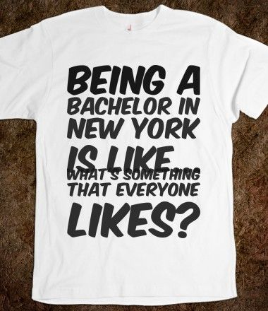 Being a bachelor in New York is like... what's something that everyone likes?, Bachelor and Bachelorette Sayings