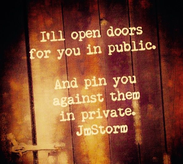 """""""I'll open doors for you in public. And pin you against them in private."""" -JmStorm"""