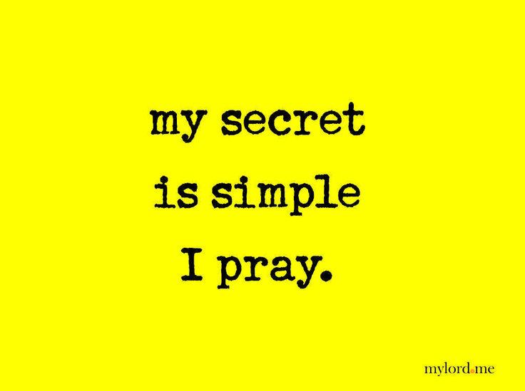 My secret is simple. I pray.