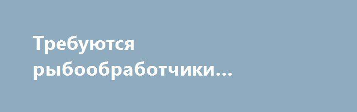 Требуются рыбообработчики «Ижевск RU» http://www.pogruzimvse.ru/doska56/?adv_id=1374 Работа на крупном рыбоперерабатывающем предприятии в Санкт-Петербурге. Требуются мужчины и женщины без опыта работы, в процессе работы производится обучение. Работа вахтой – минимально 90 рабочих смен.    Вакансии: помощники операторов, соусоварщики, маринадчики, разнорабочие, фасовщицы, уборщицы. Обязательное прохождение медицинской комиссии в аккредитованном медицинском центре (Санкт-Петербург) по…