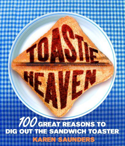 Toastie Heaven: 100 great reasons to dig out the sandwich toaster by Karen Saunders