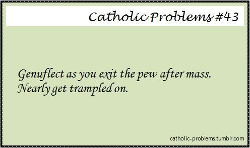 GENUFLECT AS YOU EXIT THE PEW AFTER MASS.  NEARLY GET TRAMPLED ON.