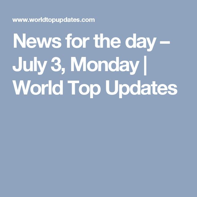 News for the day – July 3, Monday | World Top Updates