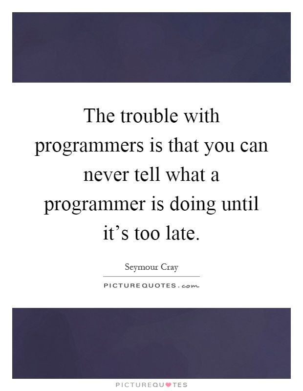 The trouble with programmers is that you can never tell what a programmer is doing until it's too late. Too late quotes on PictureQuotes.com.