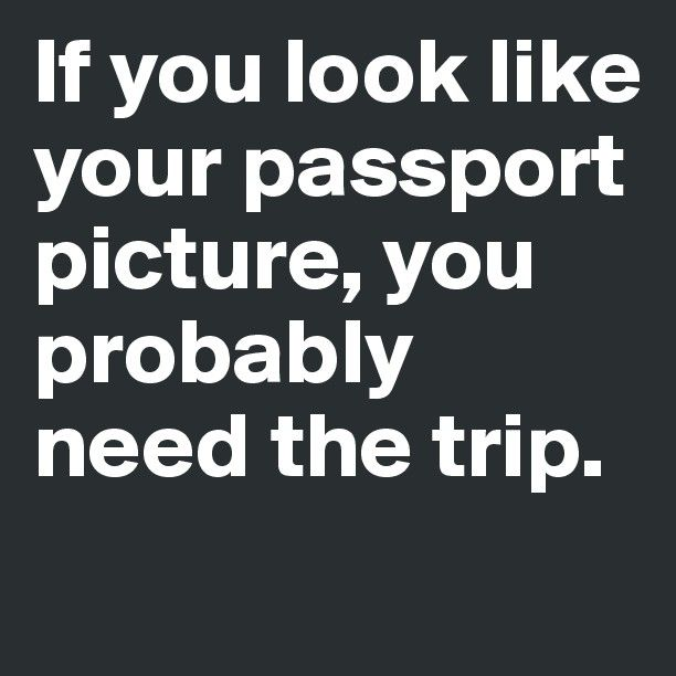 If you look like your passport picture, you probably need the trip.