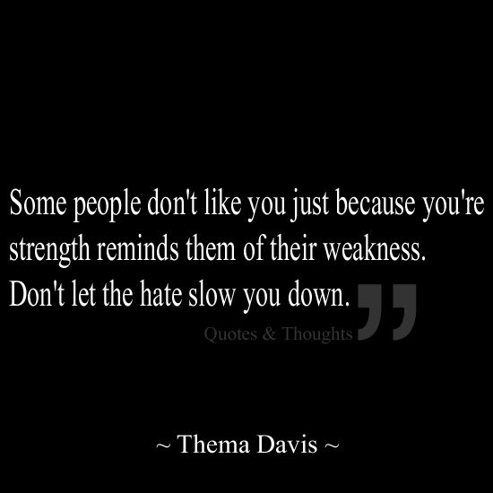 Some people don't like you just because YOUR strength reminds them of their weakness. Don't let the hate slow you down.