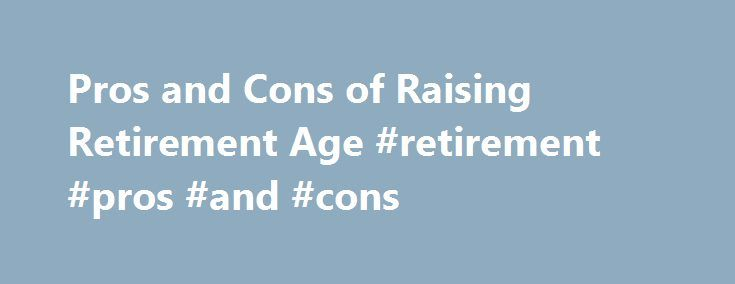 Pros and Cons of Raising Retirement Age #retirement #pros #and #cons http://washington.remmont.com/pros-and-cons-of-raising-retirement-age-retirement-pros-and-cons/  # Pros and Cons of Raising Retirement Age Andrea Stone. Senior Washington Correspondent Of all the ideas suggested by the chairmen of the bipartisan federal debt commission. raising the retirement age for Social Security may rank among the least popular. Polls show a majority oppose working longer to help shore up the program…