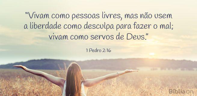 """""""Vivam como pessoas livres, mas não usem a liberdade como desculpa para fazer o mal; vivam como servos de Deus."""" 1 Pedro 2:16"""